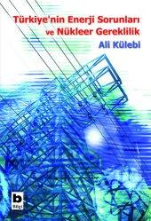 Türkiyenin Enerji Sorunları ve Nükleer Gereklilik - Ali Külebi